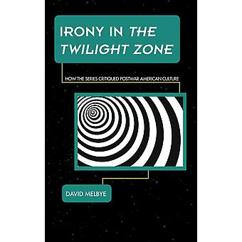 Irony in the Twilight Zone: How the Series Critiqued Postwar American Culture (Science Fiction Television) (Hardcover) by Melbye David