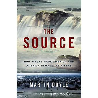 The Source - How Rivers Made America and America Remade Its Rivers by