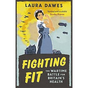 Fighting Fit - The Wartime Battle for Britain's Health by Laura Dawes