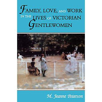 Family Love and Work in the Lives of Victorian Gentlewomen by M. & Jeanne Peterson