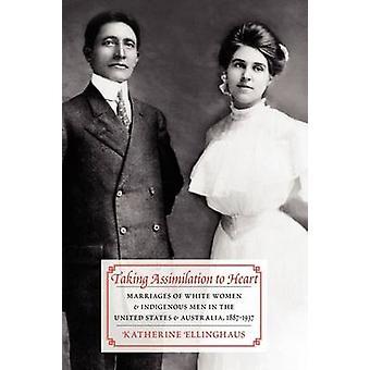 Levar a assimilação ao coração casamentos de mulheres brancas e homens indígenas nos Estados Unidos e Austrália 18871937 por Ellinghaus & Katherine