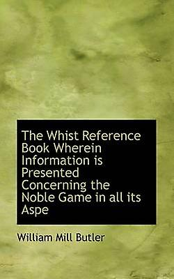 The Whist Reference Book Wherein Information is Presented Concerning the Noble Game in all its Aspe by Butler & William Mill