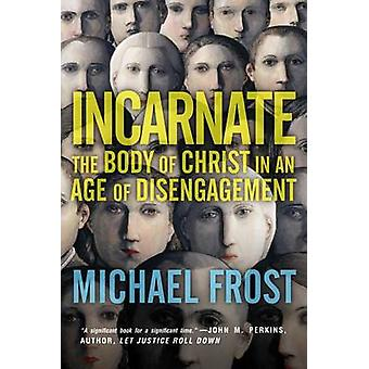 Incarnate - The Body of Christ in an Age of Disengagement by Michael F
