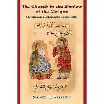 The Church in the Shadow of the Mosque - Christians and Muslims in the