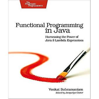 Functional Programming in Java - Harnessing the Power of Java 8 Lambda