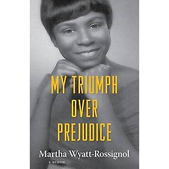 My Triumph Over Prejudice - A Memoir by Martha Wyatt-Rossignol - 97814