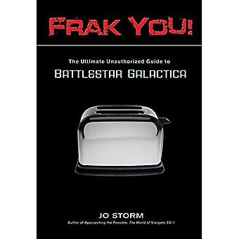 FRAK YOU!: The Ultimate Unauthorized Guide to  Battlestar Galactica
