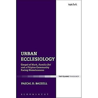Urban Ecclesiology: Gospel of Mark, Familia Dei and a Filipino Community Facing� Homelessness (Ecclesiological Investigations)