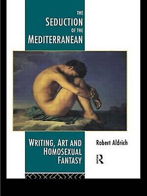 The Seduction of the Mediterranean Writing Art and Homosexual Fantasy by Aldrich & Robert