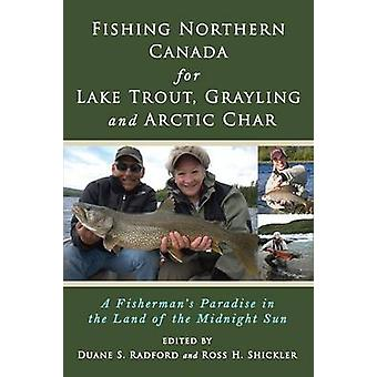 Fishing Northern Canada for Lake Trout Grayling and Arctic Char A Fishermans Paradise in the Land of the Midnight Sun by Radford & Duane S