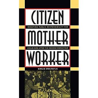 Citizen Mother Worker Debating Public Responsibility for Child Care after the Second World War by Stoltzfus & Emilie