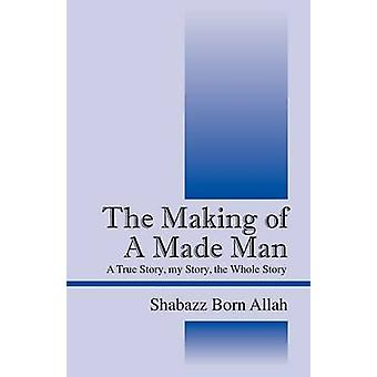 The Making of A Made Man  A True Story my Story the Whole Story by Shabazz Born Allah