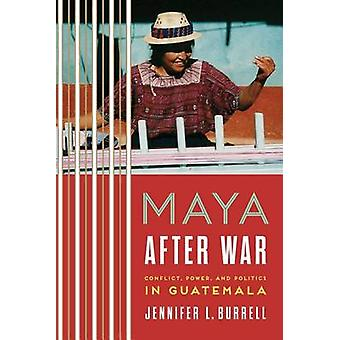 Maya After War - Conflict - Power - and Politics in Guatemala by Jenni