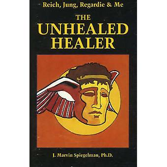 Reich - Jung - Regardie and Me - The Unhealed Healer by J.Marvin Spieg