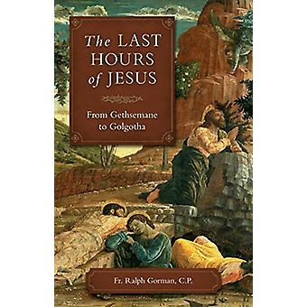 The Last Hours of Jesus - From Gethsemane to Golgotha by Fr Ralph Gorm