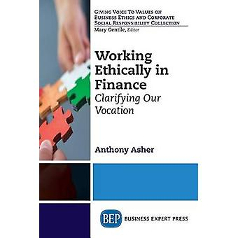 Working Ethically in Finance Clarifying Our Vocation by Asher & Anthony