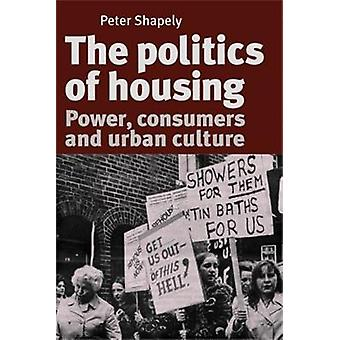 The Politics of Housing Power Consumers and Urban Culture by Shapely & Peter