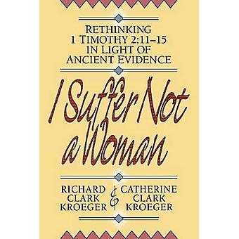 I Suffer Not a Woman - Rethinking I Timothy 2 -11-15 in Light of Ancien