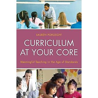 Curriculum at Your Core Meaningful Teaching in the Age of Standards by Porosoff & Lauren