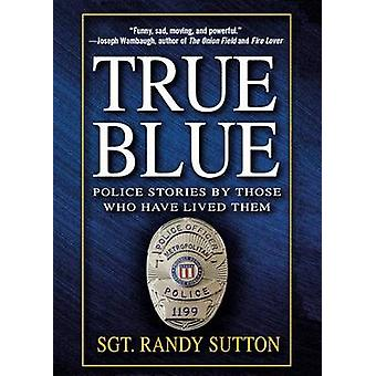 True Blue - Police Stories by Those Who Have Lived Them by Sgt Randy S