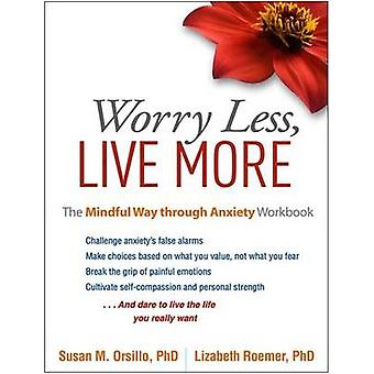 Worry Less - Live More - The Mindful Way Through Anxiety Workbook by S