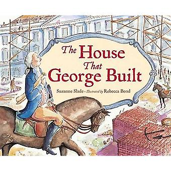 The House That George Built by Suzanne Slade - Rebecca Bond - 9781580