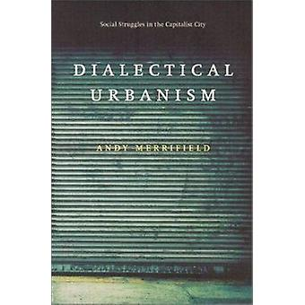 Dialectical Urbanism - Social Struggles in the Capitalist City by Andy