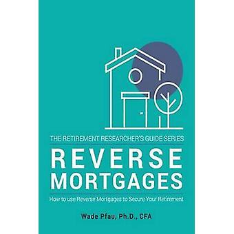 Reverse Mortgages - How to Use Reverse Mortgages to Secure Your Retire