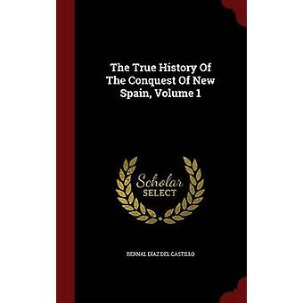The True History Of The Conquest Of New Spain Volume 1 by Bernal Daz del Castillo