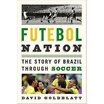 Futebol Nation - The Story of Brazil Through Soccer by David Goldblatt