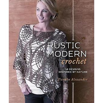 Rustic Modern Crochet - 18 Designs Inspired by Nature by Yumiko Alexan