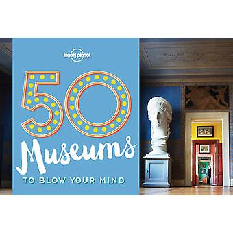 50 Museums to Blow Your Mind by Lonely Planet - Ben Handicott - 97817