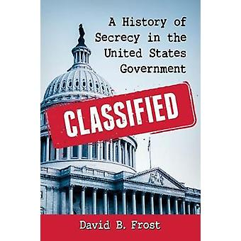 Classified - A History of Secrecy in the United States Government by D