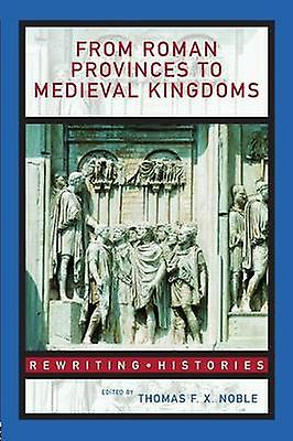 From Rohomme Provinces to Medieval Kingdoms by Noble & Thomas F.X.