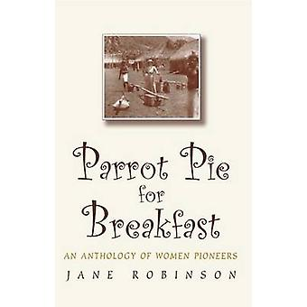 Parrot Pie for Breakfast An Anthology of Women Pioneers by Robinson & Jane