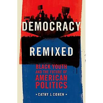 Democracy Remixed Black Youth and the Future of American Politics by Cohen & Cathy J