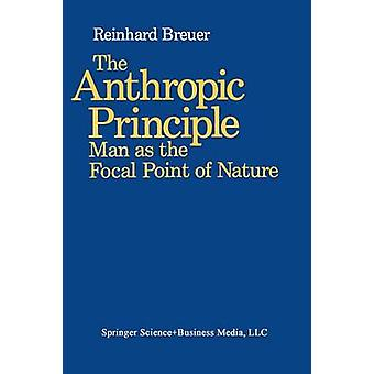 The Anthropic Principle Man as the Focal Point of Nature by Breuer & Reinhard A.
