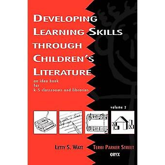 Developing Learning Skills Through Childrens Literature An Idea Book for K5 Classrooms and Libraries Volume 2 by Watt & Letty S.