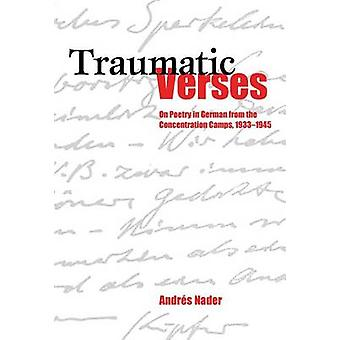 Traumatic Verses On Poetry in German from the Concentration Camps 19331945 by Nader & Andres Jose
