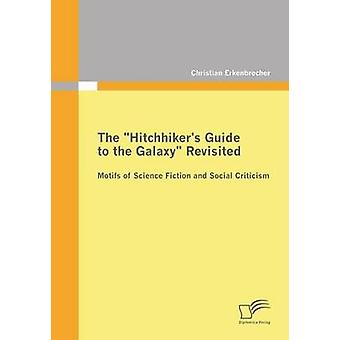 The Hitchhikers Guide to the Galaxy Revisited Motifs of Science Fiction and Social Criticism by Erkenbrecher & Christian