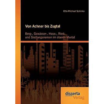 Von Achner bis Zugtal Berg Gewsser Haus Ried und Siedlungsnamen im oberen Murtal by Schinko & Otto Michael