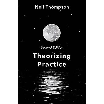 Theorizing Practice - A Guide for the People Professions by Neil Thomp