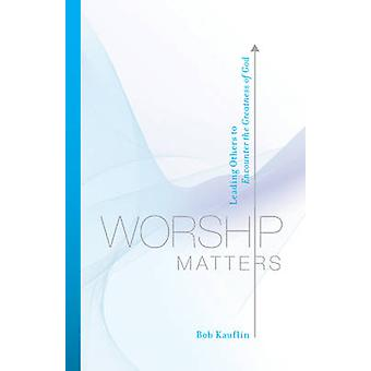 Worship Matters - Leading Others to Encounter the Greatness of God by