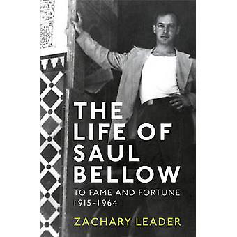 The Life of Saul Bellow - To Fame and Fortune - 1915-1964 by Zachary L