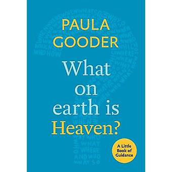 What on Earth is Heaven? - A Little Book of Guidance by Paula Gooder -