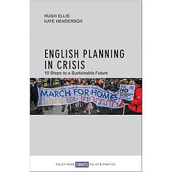 English Planning in Crisis - 10 Steps to a Sustainable Future by Hugh