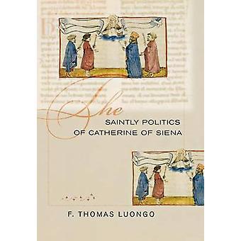 The Saintly Politics of Catherine of Siena by F. Thomas Luongo - 9780