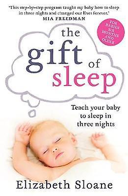 The Gift of Sleep - Teach Your Baby to Sleep in Three Nights by Elizab