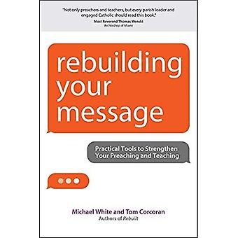 Rebuilding Your Message: Practical Tools to Strengthen Your Preaching and Teaching (A Rebuilt Parish Book)