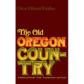 The Old Oregon Country A History of Frontier Trade Transportation and Travel by Winther & Oscar & Osburn